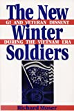 The New Winter Soldiers : GI and Veteran Dissent During the Vietnam Era, Moser, Richard, 0813522412