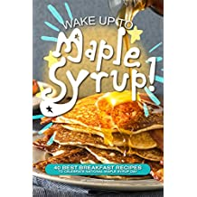 Wake Up to Maple Syrup!: 40 Best Breakfast Recipes – To Celebrate National Maple Syrup Day