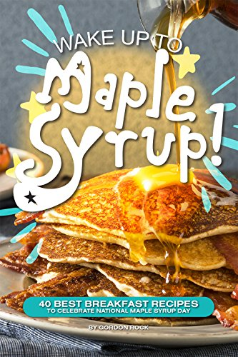 Wake Up to Maple Syrup!: 40 Best Breakfast Recipes – To Celebrate National Maple Syrup Day by Gordon Rock