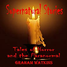 Supernatural Stories: Tales of Horror and the Paranormal Audiobook by Graham Watkins Narrated by Graham Watkins