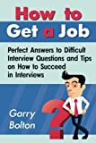 How to Get a Job: Perfect Answers to Difficult Interview Questions and Tips on How to Succeed in Interviews