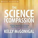 The Science of Compassion: A Modern Approach for Cultivating Empathy, Love, and Connection | Kelly McGonigal Ph.D.