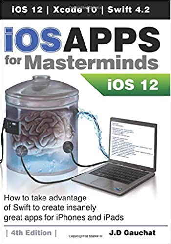 iOS Apps for Masterminds 4th Edition: How to take advantage of Swift