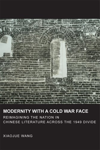 Modernity with a Cold War Face: Reimagining the Nation in Chinese Literature across the 1949 Divide (Harvard East Asian Monographs)