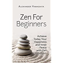 Zen: Zen For Beginners: Achieve Today Your Happiness and Inner Peace With Zen Buddhism (Buddhism, Meditation, Mindfulness,)