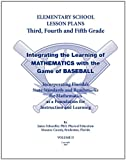 Elementary School Lesson Plans Grades 3-5, Integrating the Learning of Mathematics with the game of Baseball. using Florida State Standards and Benchmarks, James Schoedler, 0982744137