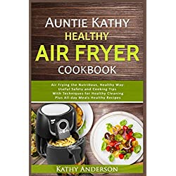 Auntie Kathy Healthy AirFryer Cookbook: Air Frying the Nutritious, Healthy Way:Useful, Safety and Cooking Tips With Techniques for Healthy Cleaning Plus Healthy Recipes.The Ultimate healthy air fryer