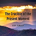 The Crucible of the Present Moment Speech by Guy Finley Narrated by Guy Finley