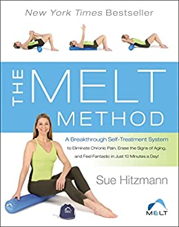 The MELT Method: A Breakthrough Self-Treatment System to Eliminate Chronic Pain, Erase the Signs of Aging, and Feel Fantastic in Just 10 Minutes a Day! by [Hitzmann, Susan]