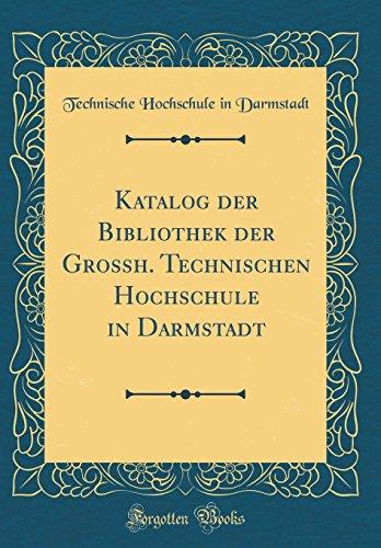 Katalog Der Bibliothek Der Grossh. Technischen Hochschule in Darmstadt (Classic Reprint) (German Edition)