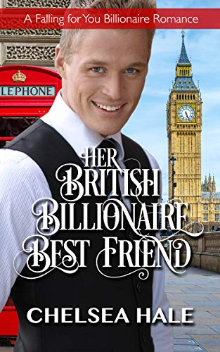 Her British Billionaire Best Friend (A Falling for You Clean Billionaire Romance Book 4) (Falling For Best Friend)