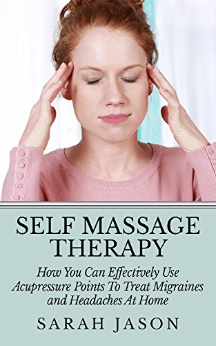 Purchase Self Massage Therapy: How You Can Effectively Use Acupressure Points To Treat Migraines and...