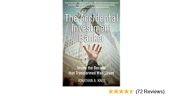 Amazon Com The Accidental Investment Banker Inside The Decade That Transformed Wall Street Ebook Knee Jonathan A Kindle Store