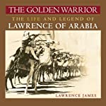 The Golden Warrior: The Life and Legend of Lawrence of Arabia | Lawrence James