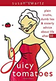 Juicy Tomatoes: Plain Truths, Dumb Lies, and Sisterly Advice about Life After 50 (Women Talk about)