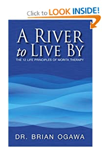A River to Live By: THE 12 LIFE PRINCIPLES OF MORITA THERAPY Dr. Brian Ogawa