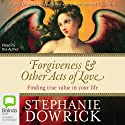 Forgiveness & Other Acts of Love: Finding True Value in Your Life Audiobook by Stephanie Dowrick Narrated by Stephanie Dowrick