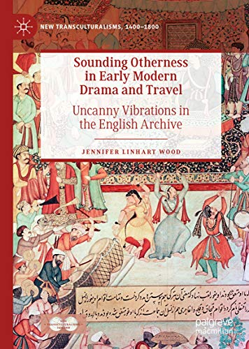 Sounding Otherness in Early Modern Drama and Travel: Uncanny Vibrations in the English Archive (New Transculturalisms, 1400-1800)