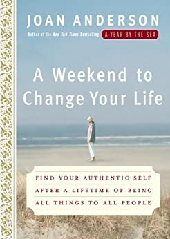 A Weekend to Change Your Life: Find Your Authentic Self After a Lifetime of Being All Things to All People by [Anderson, Joan]