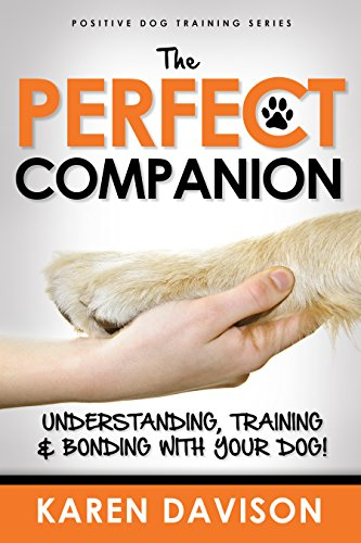 The Perfect Companion - Understanding, Training and Bonding with your Dog!: 2017 Revised and Extended Edition . (Positive Dog Training Series Book 1) (Dog Positive Training)