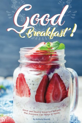 Good Breakfast!: Quick and Healthy Breakfast Recipes that Everyone Can Make at Home by Anthony Boundy