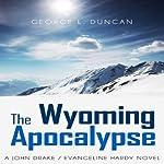 The Wyoming Apocalypse: A John Drake / Evangeline Hardy Novel, Volume 2 | George L. Duncan