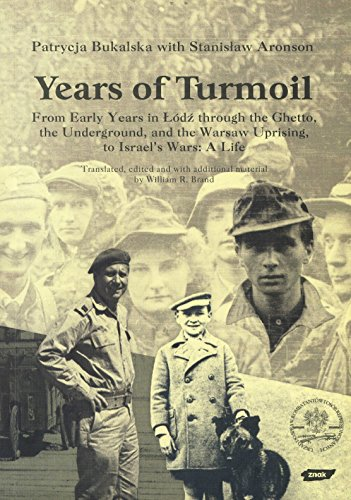 Years of Turmoil: From Early Years in Lodz through the Ghetto, the Underground, and the Warsaw Uprising, to Israel's Wars: A Life