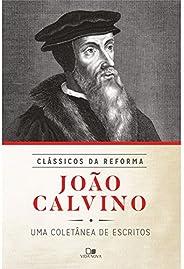 João Calvino. Uma Coletânea de Escritos - Série Clássicos da Reforma