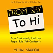 FROM SHY TO HI: TAME SOCIAL ANXIETY, MEET NEW PEOPLE AND BUILD SELF-CONFIDENCE: HOW TO CHANGE YOUR LIFE IN 10 MINUTES A DAY, BOOK 5