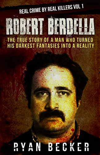 Robert Berdella: The True Story of a Man Who Turned His Darkest Fantasies Into a Reality (Real Crime By Real Killers Vol Book 1)