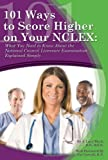 101 Ways to Score Higher on your NCLEX: What You Need to Know About the National Council Licensure Examination Explained Simply