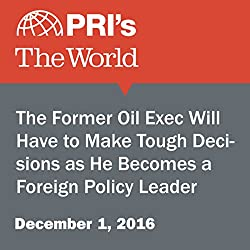 The Former Oil Exec Will Have to Make Tough Decisions as He Becomes a Foreign Policy Leader