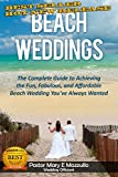 BEACH WEDDINGS: The Complete Guide to Achieving the Fun, Fabulous and Affordable Wedding Youve Always Wanted
