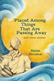 Placed among Things That Are Passing Away, Helen Houston, 1440197806