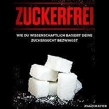 Zuckerfrei: Wie du wissenschaftlich basiert deine Zuckersucht bezwingst Hörbuch von Jennifer Beyer Gesprochen von: Johanna Esiel