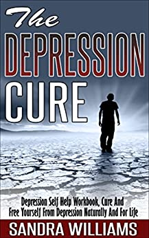 The Depression Cure: Depression Self Help Workbook, Cure And Free Yourself From Depression Naturally And For Life (Depression And Social Anxiety Kindle ... Naturally Treatment And Solutions Book 1) by [Williams, Sandra]