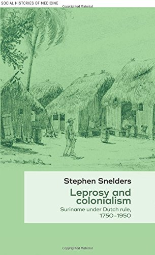 Leprosy and Colonialism: Suriname Under Dutch Rule, 1750-1950 (Social Histories of Medicine MUP Series)