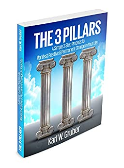 The 3 Pillars: A Simple 3 Step Process To Manifest Positive & Permanent Change In Your Life by [Gruber, Karl]