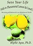 Save Your Life with the Phenomenal Lemon & Lime: Becoming pH Balanced in an Unbalanced World (How to Save Your Life Book 2)