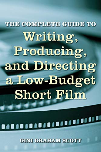 The Complete Guide to Writing, Producing, and Directing a Low-Budget Short Film