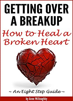 Getting Over a Breakup: How to Heal a Broken Heart (An Eight Step