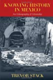 Knowing History in Mexico : An Ethnography of Citizenship, Stack, Trevor, 0826352529
