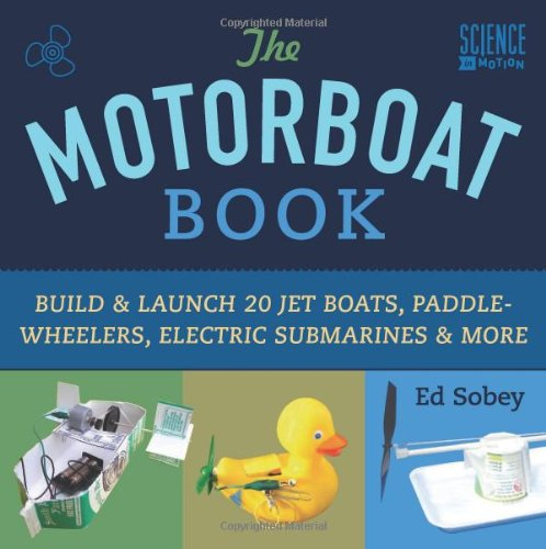 The Motorboat Book: Build & Launch 20 Jet Boats, Paddle-Wheelers, Electric Submarines & More (Science in Motion)