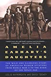 Amelia Earhart's Daughters: The Wild And Glorious Story Of American Women Aviators From World War II To The Dawn Of The Space Age