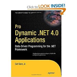 Pro Dynamic .NET 4.0 Applications: Data-Driven Programming for the .NET Framework (Expert's Voice in .NET) Carl Ganz