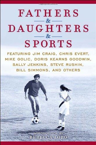 Fathers & Daughters & Sports: Featuring Jim Craig, Chris Evert, Mike Golic, Doris Kearns Goodwin, Sally Jenkins, Steve Rushin, Bill Simmons, and others