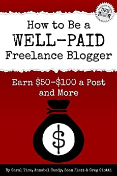 How to Be a Well-Paid Freelance Blogger: Earn $50-$100 a Post and More (Freelance Writers Den) by [Tice, Carol, Candy, Annabel, Platt, Sean, Ciotti, Greg]