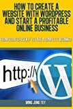 How To Create A Website With WordPress And Start A Profitable Online Business: From Scratch Even If You Are A Complete Beginner