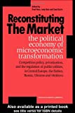 Reconstituting the Market : The Political Economy of Microeconomic Transformation, Hare, Paul and Batt, Judy, 9057023296