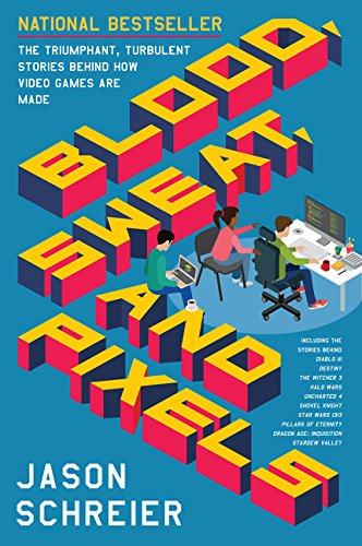 Blood, Sweat, and Pixels: The Triumphant, Turbulent Stories Behind How Video Games Are Made (The Best Videogame Ever Made)